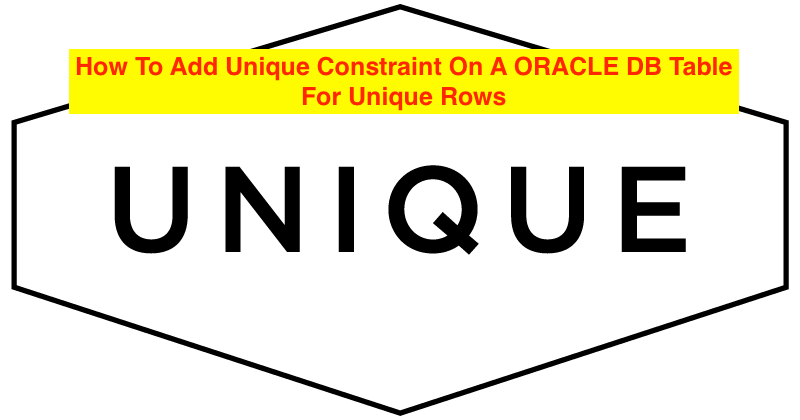 How To Add Unique Constraint On A ORACLE DB Table For Unique Rows