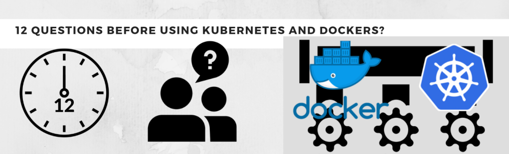 12 Questions Before Using Kubernetes and Dockers?
